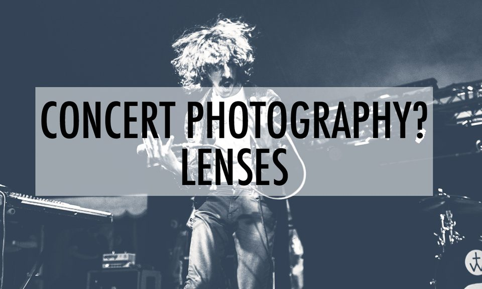 Concert Photography: What's In My Bag? Lenses